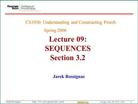 1 Georgia Tech, IIC, GVU, 2006 MAGIC Lab  Rossignac Lecture 09: SEQUENCES Section 3.2 Jarek Rossignac CS1050: Understanding.