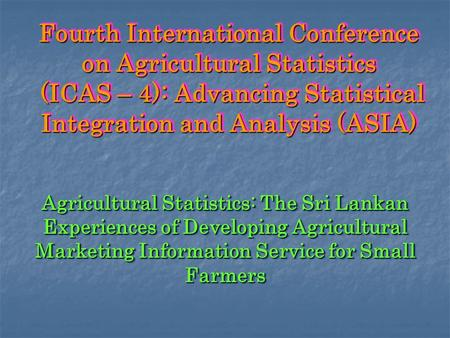 Fourth International Conference on Agricultural Statistics (ICAS – 4): Advancing Statistical Integration and Analysis (ASIA) Agricultural Statistics: The.
