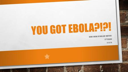 YOU GOT EBOLA?!?! NEWS BREAK BY:WILLAM WAITERS 5 TH PERIOD 11/4/14.