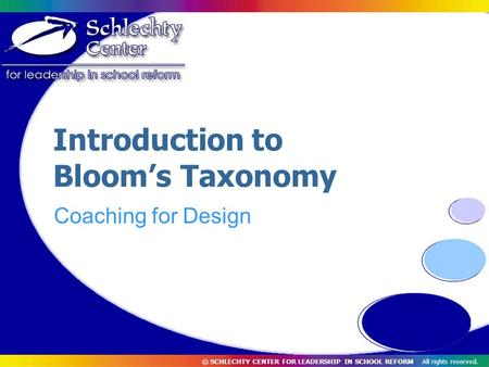 © SCHLECHTY CENTER FOR LEADERSHIP IN SCHOOL REFORM All rights reserved. Introduction to Bloom's Taxonomy Coaching for Design.