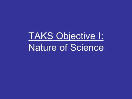 TAKS Objective I: Nature of Science. What is Science? Scientists use observations (process of gathering information by using the senses) to gather data.