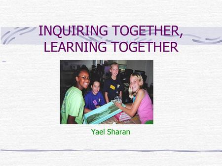 INQUIRING TOGETHER, LEARNING TOGETHER Yael Sharan.