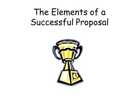 The Elements of a Successful Proposal. # 1:The title Choose a title that conveys information about your project. Avoid acronyms that have negative connotations.