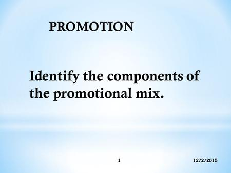 12/2/20151 PROMOTION Identify the components of the promotional mix.