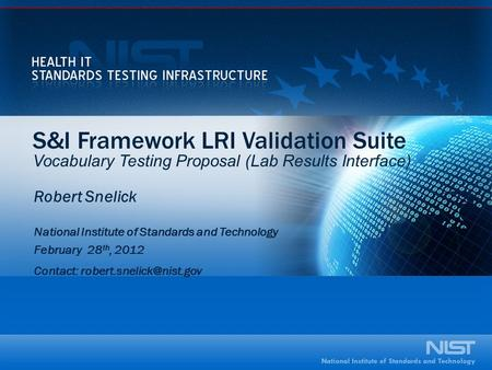 S&I Framework LRI Validation Suite Vocabulary Testing Proposal (Lab Results Interface) Robert Snelick National Institute of Standards and Technology February.