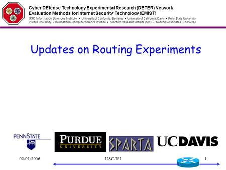 02/01/2006USC/ISI1 Updates on Routing Experiments Cyber DEfense Technology Experimental Research (DETER) Network Evaluation Methods for Internet Security.