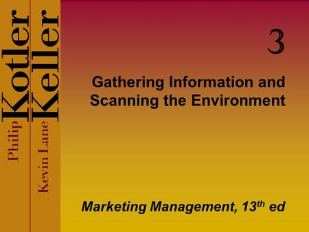 Gathering Information and Scanning the Environment Marketing Management, 13 th ed 3.