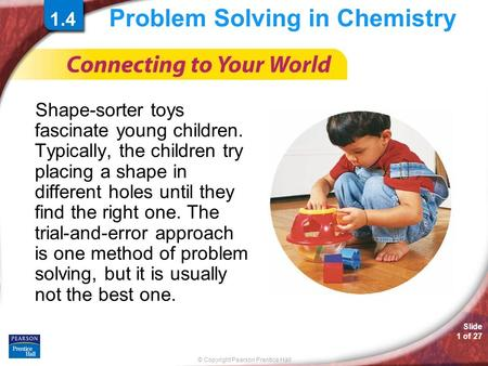© Copyright Pearson Prentice Hall Slide 1 of 27 Problem Solving in Chemistry Shape-sorter toys fascinate young children. Typically, the children try placing.