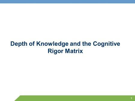 Depth of Knowledge and the Cognitive Rigor Matrix 1.