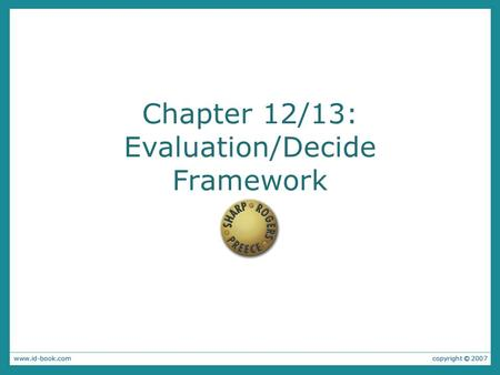 Chapter 12/13: Evaluation/Decide Framework. Why Evaluate? Why: to check that users can use the product and that they like it. Designers need to check.