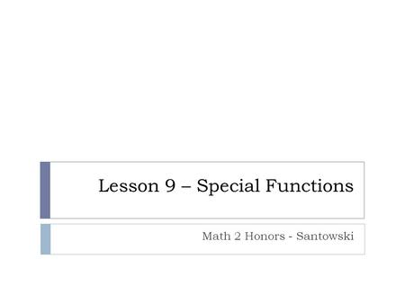Lesson 9 – Special Functions Math 2 Honors - Santowski.