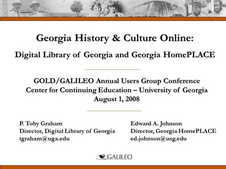 GOLD/GALILEO Annual Users Group Conference Center for Continuing Education – University of Georgia August 1, 2008 P. Toby Graham Director, Digital Library.