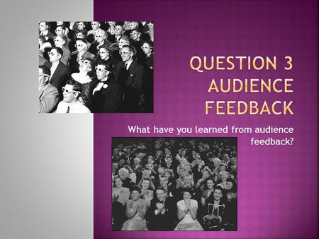 What have you learned from audience feedback?.  Audience feedback is important because films and media products are made simply for audiences and people's.