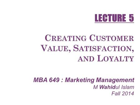 C REATING C USTOMER V ALUE, S ATISFACTION, AND L OYALTY MBA 649 : Marketing Management M Wahidul Islam Fall 2014 LECTURE 5.