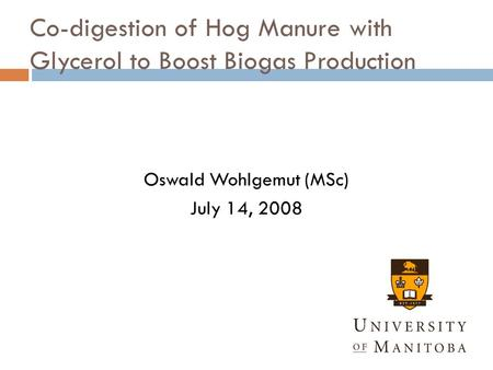 Co-digestion of Hog Manure with Glycerol to Boost Biogas Production Oswald Wohlgemut (MSc) July 14, 2008.