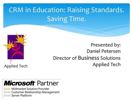 CRM in Education: Raising Standards. Saving Time. Presented by: Daniel Petersen Director of Business Solutions Applied Tech.