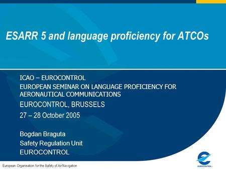 ESARR 5 and language proficiency for ATCOs European Organisation for the Safety of Air Navigation ICAO – EUROCONTROL EUROPEAN SEMINAR ON LANGUAGE PROFICIENCY.