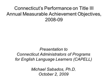 Connecticut's Performance on Title III Annual Measurable Achievement Objectives, 2008-09 Presentation to Connecticut Administrators of Programs for English.