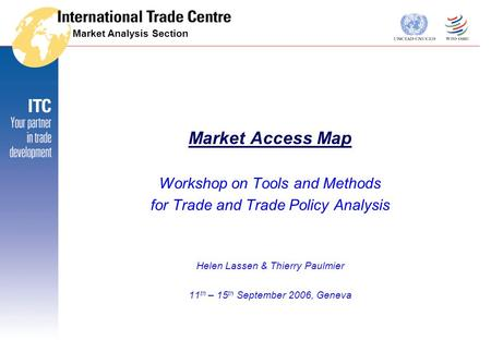 Market Analysis Section Market Access Map Workshop on Tools and Methods for Trade and Trade Policy Analysis Helen Lassen & Thierry Paulmier 11 th – 15.