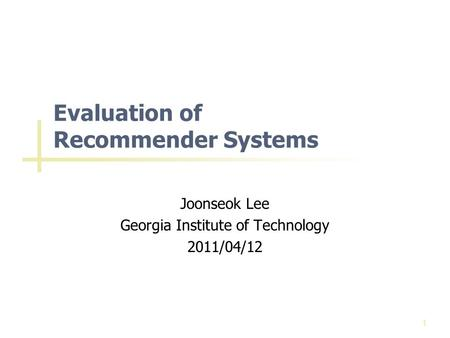Evaluation of Recommender Systems Joonseok Lee Georgia Institute of Technology 2011/04/12 1.