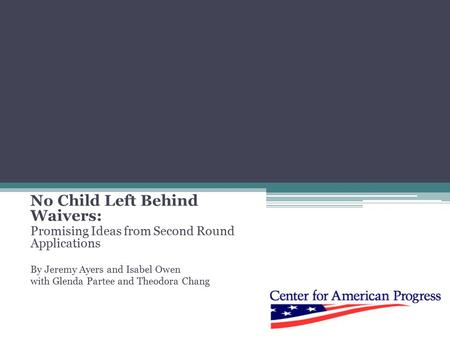 No Child Left Behind Waivers: Promising Ideas from Second Round Applications By Jeremy Ayers and Isabel Owen with Glenda Partee and Theodora Chang.