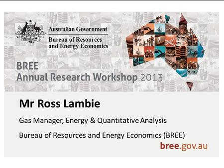 Mr Ross Lambie Gas Manager, Energy & Quantitative Analysis Bureau of Resources and Energy Economics (BREE)