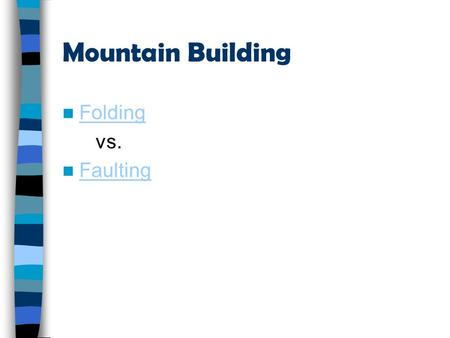 Mountain Building Folding vs. Faulting Geologic time & dating.