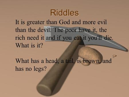 Riddles It is greater than God and more evil than the devil. The poor have it, the rich need it and if you eat it you'll die. What is it? What has a head,