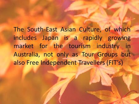 The South-East Asian Culture, of which includes Japan is a rapidly growing market for the tourism industry in Australia, not only as Tour Groups but also.