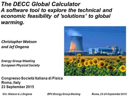 Chr. Watson & J.Ongena EPS Energy Group Meeting Roma, 23-24 September 2015 The DECC Global Calculator A software tool to explore the technical and economic.