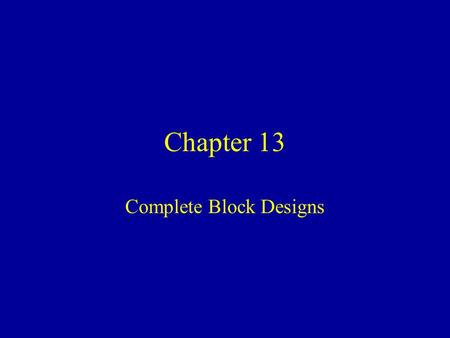 Chapter 13 Complete Block Designs. Randomized Block Design (RBD) g > 2 Treatments (groups) to be compared r Blocks of homogeneous units are sampled. Blocks.