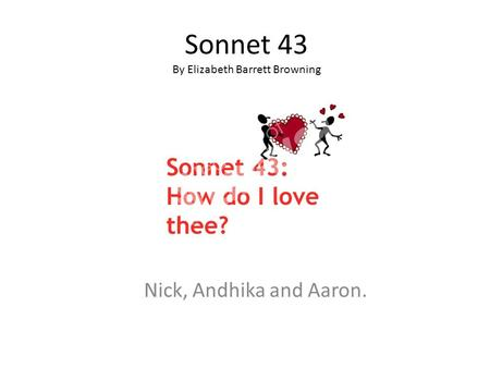 Sonnet 43 By Elizabeth Barrett Browning Nick, Andhika and Aaron.