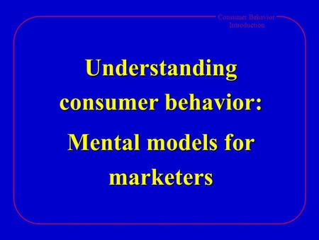 Consumer Behavior Introduction Understanding consumer behavior: Mental models for marketers.