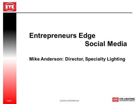 PAGE 1 COMPANY PROPRIETARY Entrepreneurs Edge Social Media Mike Anderson: Director, Specialty Lighting.