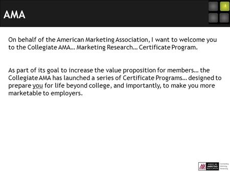 On behalf of the American Marketing Association, I want to welcome you to the Collegiate AMA… Marketing Research… Certificate Program. As part of its goal.