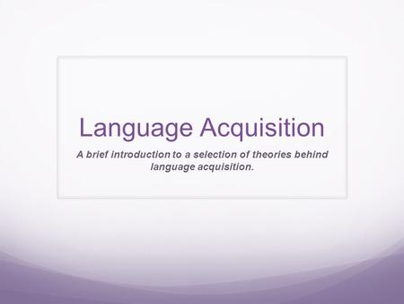 Language Acquisition A brief introduction to a selection of theories behind language acquisition.