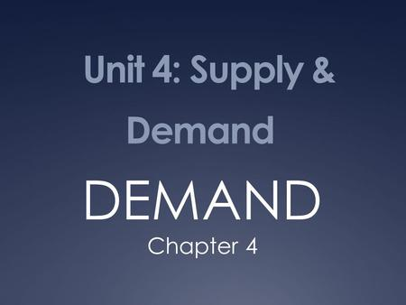Unit 4: Supply & Demand DEMAND Chapter 4. Demand: the desire, ability and willingness to buy a product.