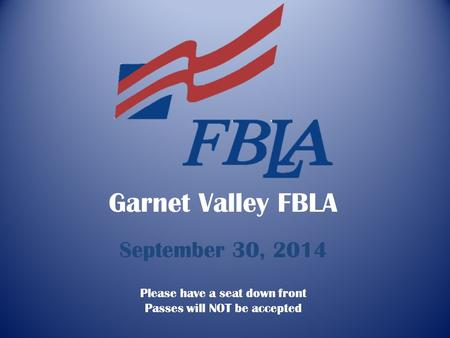 Garnet Valley FBLA September 30, 2014 Please have a seat down front Passes will NOT be accepted.