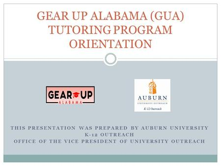 THIS PRESENTATION WAS PREPARED BY AUBURN UNIVERSITY K-12 OUTREACH OFFICE OF THE VICE PRESIDENT OF UNIVERSITY OUTREACH GEAR UP ALABAMA (GUA) TUTORING PROGRAM.