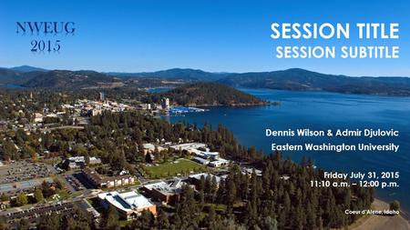 SESSION TITLE SESSION SUBTITLE Dennis Wilson & Admir Djulovic Eastern Washington University Friday July 31, 2015 11:10 a.m. – 12:00 p.m. Coeur d'Alene,