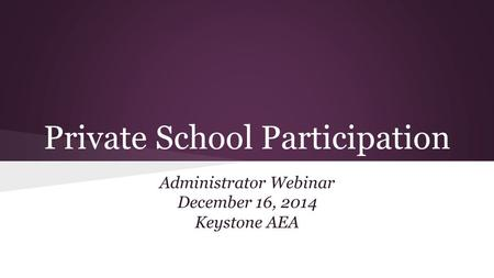 Private School Participation Administrator Webinar December 16, 2014 Keystone AEA.