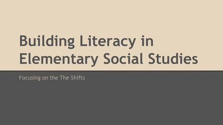 Building Literacy in Elementary Social Studies Focusing on the The Shifts.