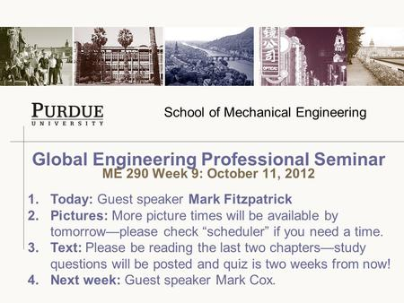 School of Mechanical Engineering Global Engineering Professional Seminar ME 290 Week 9: October 11, 2012 1.Today: Guest speaker Mark Fitzpatrick 2.Pictures:
