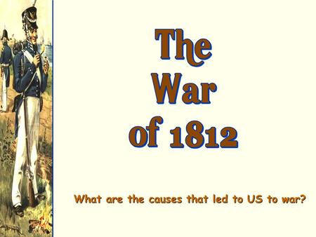 What are the causes that led to US to war?. War! Britain and France declare war in 1803Britain and France declare war in 1803.