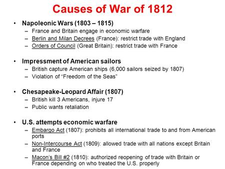 Causes of War of 1812 Napoleonic Wars (1803 – 1815) –France and Britain engage in economic warfare –Berlin and Milan Decrees (France): restrict trade with.