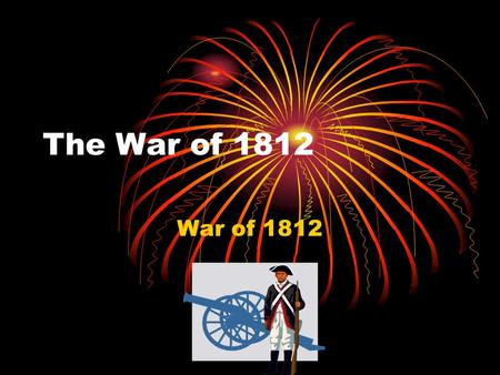 The War of 1812 War of 1812. What were the causes of the War of 1812? Terms: -embargo -President James Madison -war hawks -Treaty of Ghent.