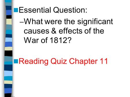 Essential Question: – What were the significant causes & effects of the War of 1812? Reading Quiz Chapter 11.