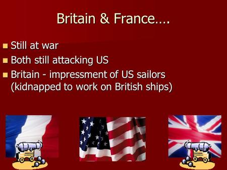 Britain & France…. Still at war Still at war Both still attacking US Both still attacking US Britain - impressment of US sailors (kidnapped to work on.
