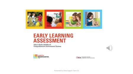 Presented by State Support Team 13 Assessment System Components Early Learning Assessment 3-K Kindergarten Readiness Assessment Early Learning Assessment.