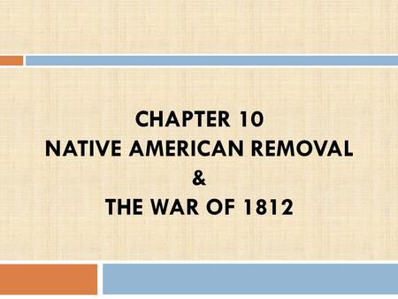 CHAPTER 10 NATIVE AMERICAN REMOVAL & THE WAR OF 1812 1.